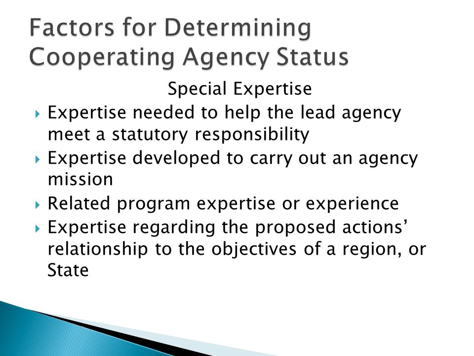 Special Expertise  Expertise needed to help the lead agency meet a statutory responsibility  Expertise developed to carry out an agency mission  Related program expertise or experience  Expertise regarding the proposed actions' relationship to the objectives of a region, or State