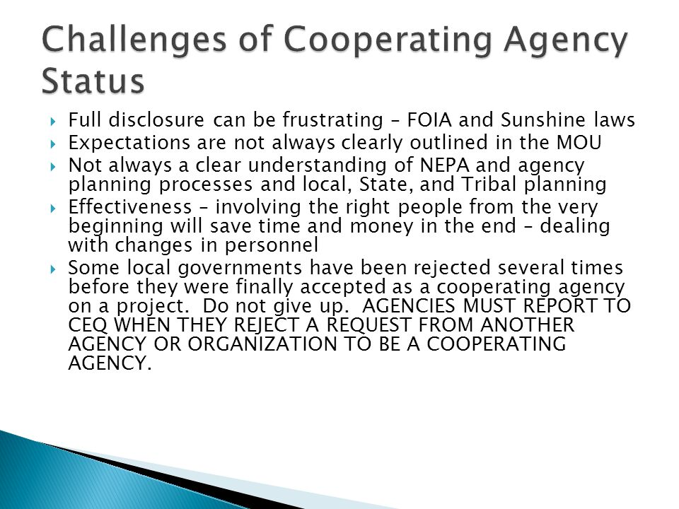  Full disclosure can be frustrating – FOIA and Sunshine laws  Expectations are not always clearly outlined in the MOU  Not always a clear understanding of NEPA and agency planning processes and local, State, and Tribal planning  Effectiveness – involving the right people from the very beginning will save time and money in the end – dealing with changes in personnel  Some local governments have been rejected several times before they were finally accepted as a cooperating agency on a project.