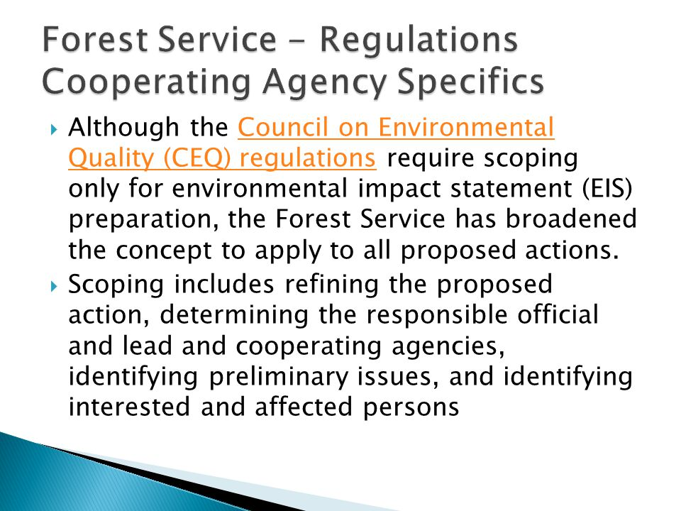  Although the Council on Environmental Quality (CEQ) regulations require scoping only for environmental impact statement (EIS) preparation, the Forest Service has broadened the concept to apply to all proposed actions.Council on Environmental Quality (CEQ) regulations  Scoping includes refining the proposed action, determining the responsible official and lead and cooperating agencies, identifying preliminary issues, and identifying interested and affected persons