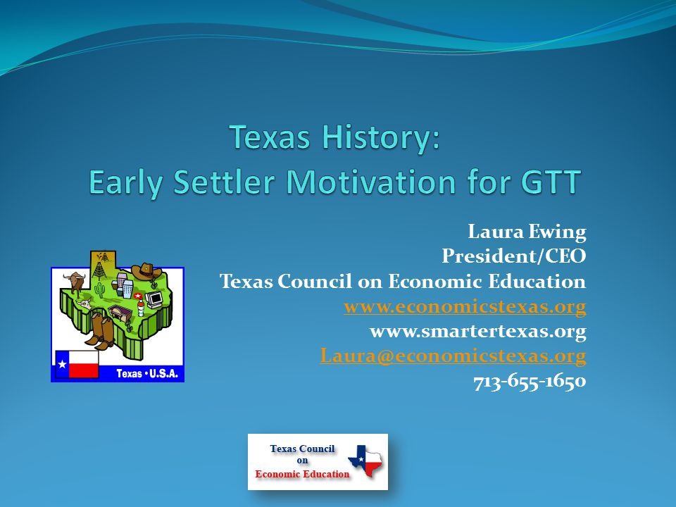 Laura Ewing President/CEO Texas Council on Economic Education www.economicstexas.org www.smartertexas.org Laura@economicstexas.org 713-655-1650