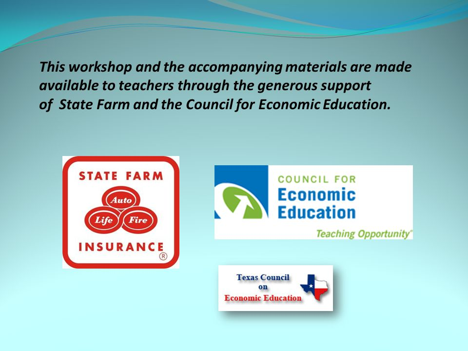 This workshop and the accompanying materials are made available to teachers through the generous support of State Farm and the Council for Economic Ed