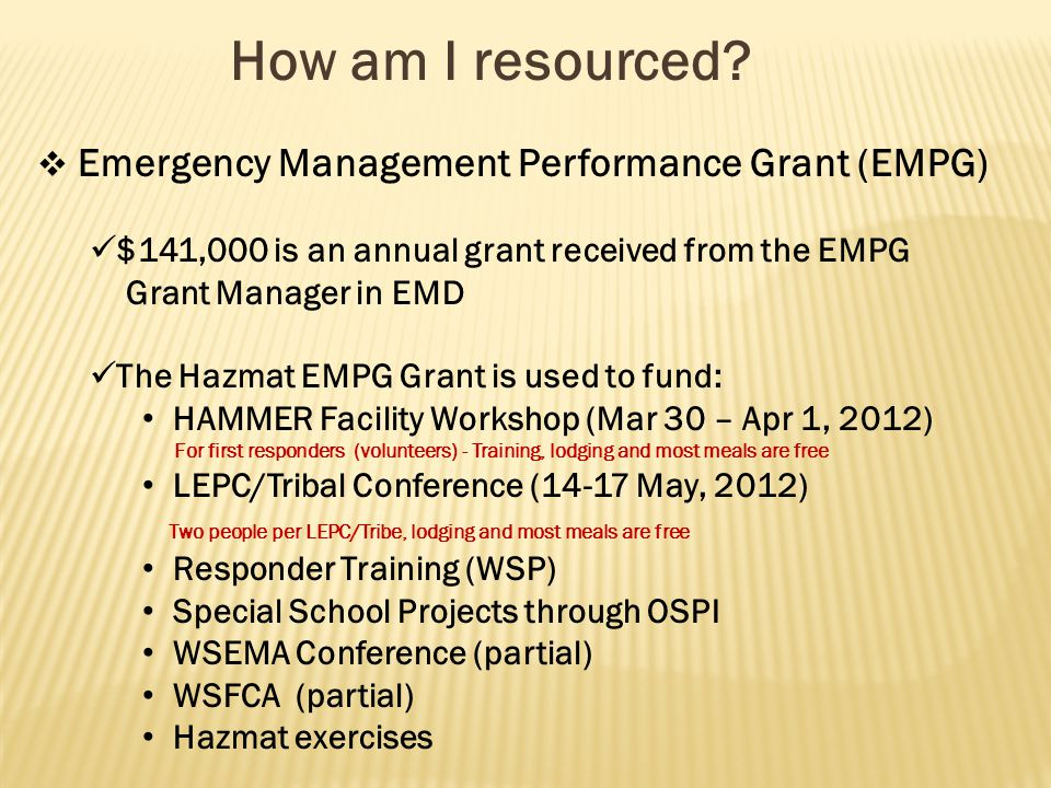 How am I resourced?  Emergency Management Performance Grant (EMPG) $141,000 is an annual grant received from the EMPG Grant Manager in EMD The Hazmat
