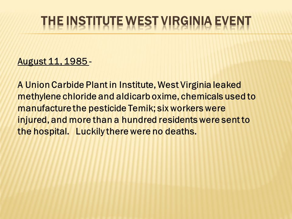 August 11, 1985 - A Union Carbide Plant in Institute, West Virginia leaked methylene chloride and aldicarb oxime, chemicals used to manufacture the pe