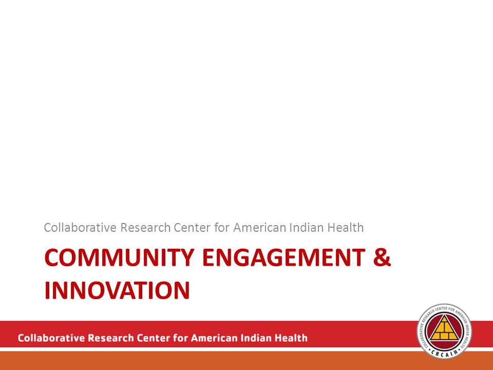 COMMUNITY ENGAGEMENT & INNOVATION Collaborative Research Center for American Indian Health