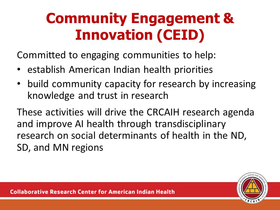 Community Engagement & Innovation (CEID) Committed to engaging communities to help: establish American Indian health priorities build community capacity for research by increasing knowledge and trust in research These activities will drive the CRCAIH research agenda and improve AI health through transdisciplinary research on social determinants of health in the ND, SD, and MN regions