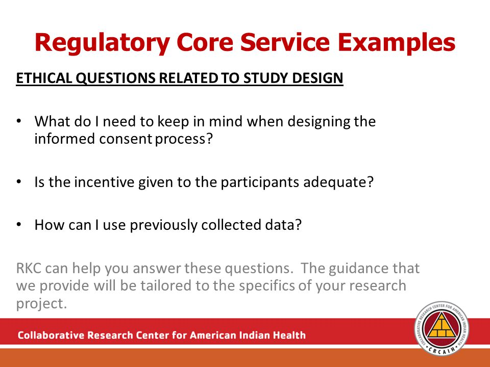 Regulatory Core Service Examples ETHICAL QUESTIONS RELATED TO STUDY DESIGN What do I need to keep in mind when designing the informed consent process.
