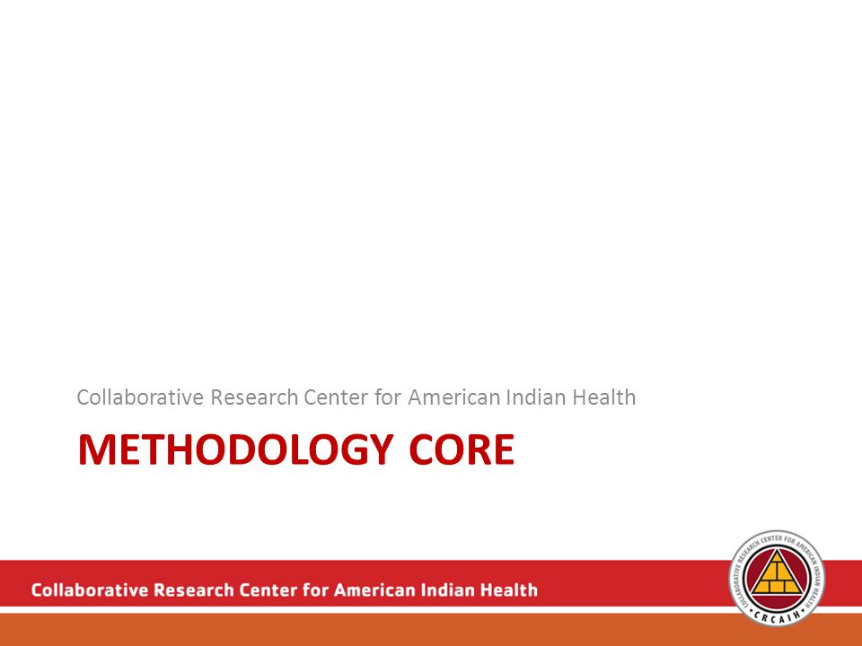 METHODOLOGY CORE Collaborative Research Center for American Indian Health