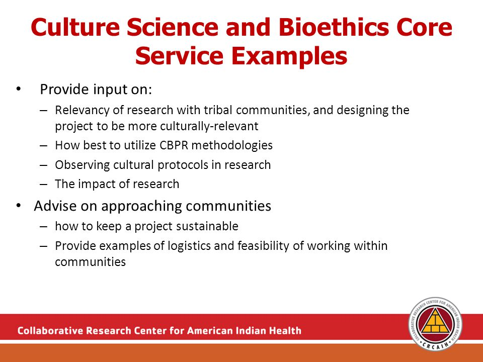 Culture Science and Bioethics Core Service Examples Provide input on: – Relevancy of research with tribal communities, and designing the project to be more culturally-relevant – How best to utilize CBPR methodologies – Observing cultural protocols in research – The impact of research Advise on approaching communities – how to keep a project sustainable – Provide examples of logistics and feasibility of working within communities