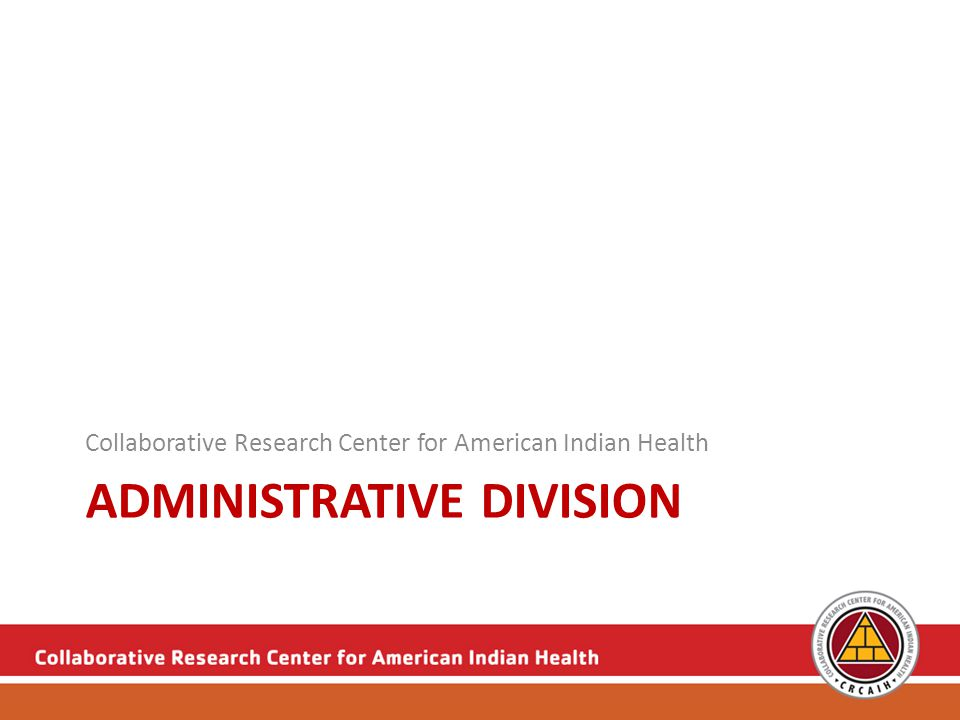 Administrative Division The Administrative Division of the Collaborative Research Center for American Indian Health was created to provide leadership and guidance in all areas grant management and transdisciplinary research.