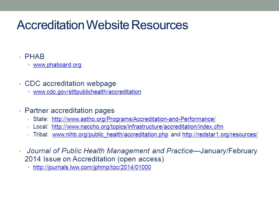 Accreditation Website Resources PHAB www.phaboard.org CDC accreditation webpage www.cdc.gov/stltpublichealth/accreditation Partner accreditation pages