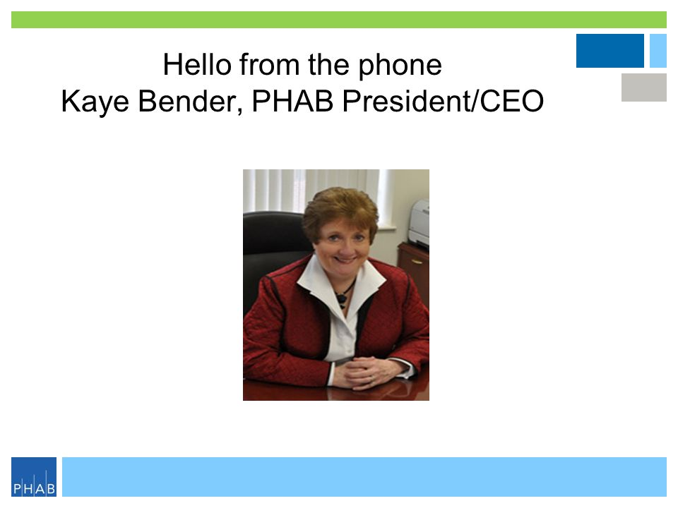 Hello from the phone Kaye Bender, PHAB President/CEO