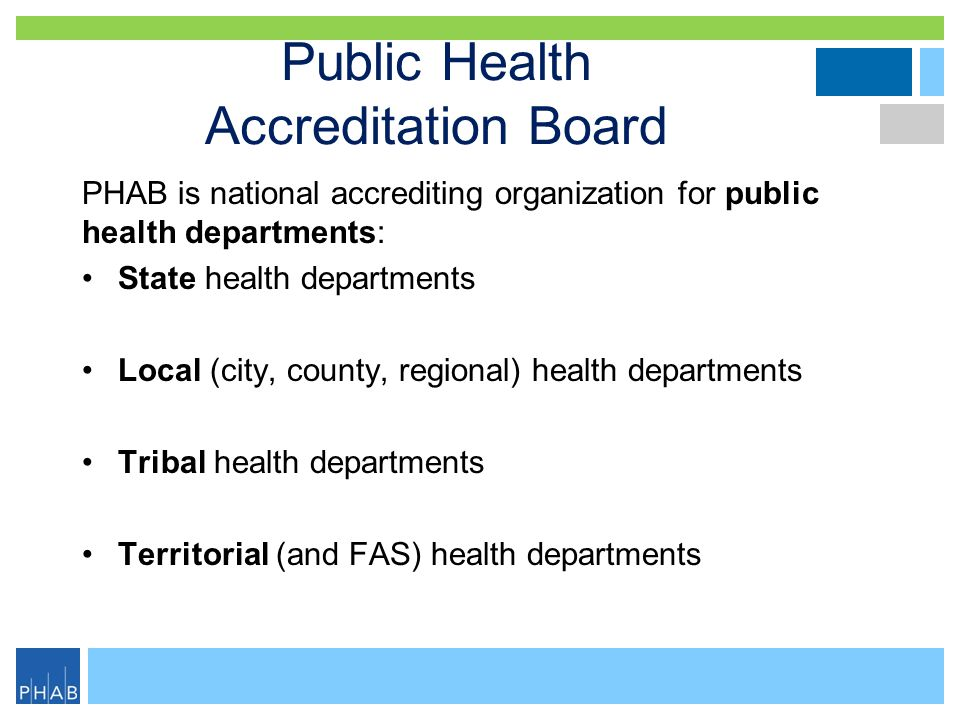 Public Health Accreditation Board PHAB is national accrediting organization for public health departments: State health departments Local (city, count