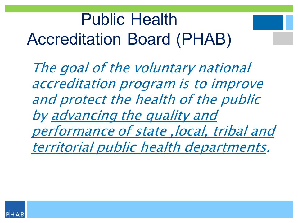 Public Health Accreditation Board (PHAB) The goal of the voluntary national accreditation program is to improve and protect the health of the public b