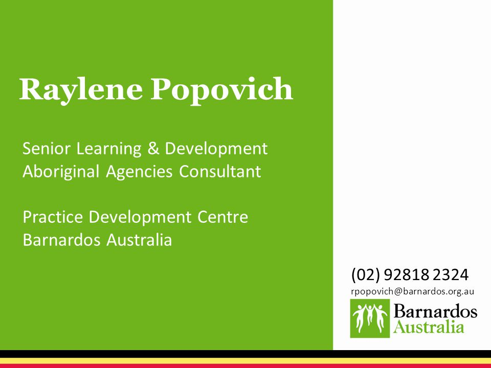 Raylene Popovich Senior Learning & Development Aboriginal Agencies Consultant Practice Development Centre Barnardos Australia (02) 92818 2324 rpopovich@barnardos.org.au
