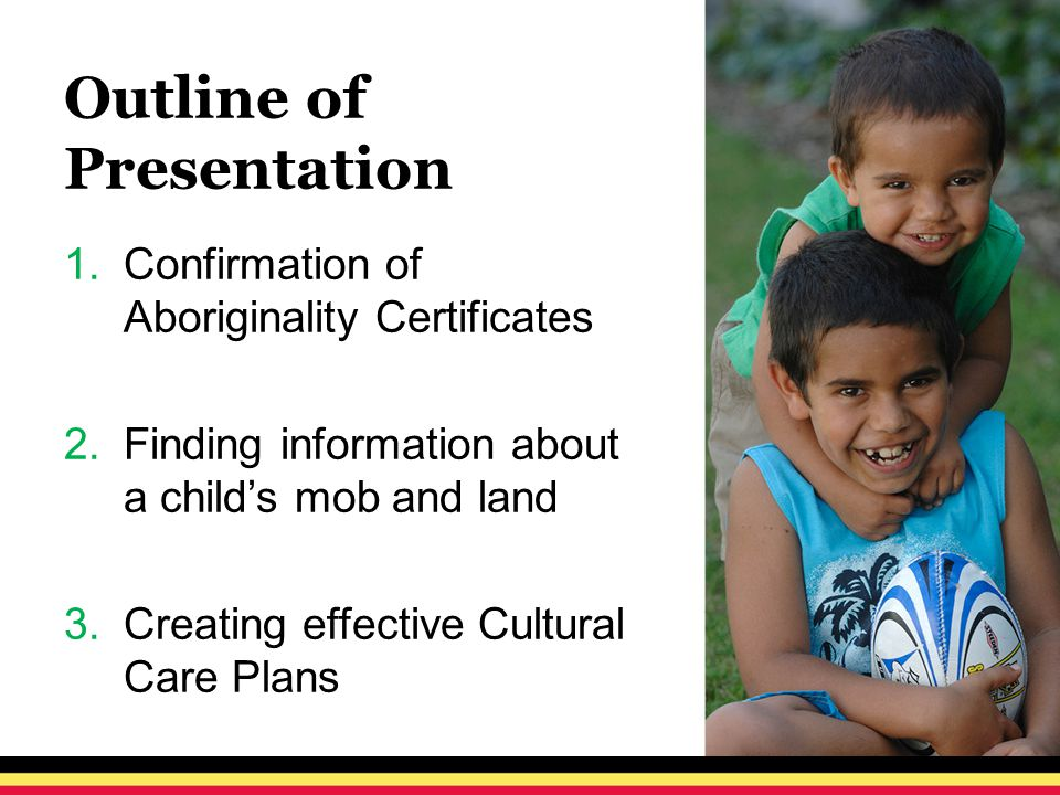 Outline of Presentation 1.Confirmation of Aboriginality Certificates 2.Finding information about a child's mob and land 3.Creating effective Cultural