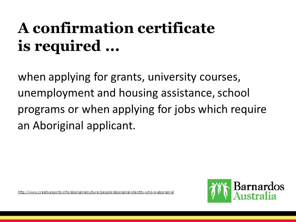 A confirmation certificate is required... when applying for grants, university courses, unemployment and housing assistance, school programs or when a