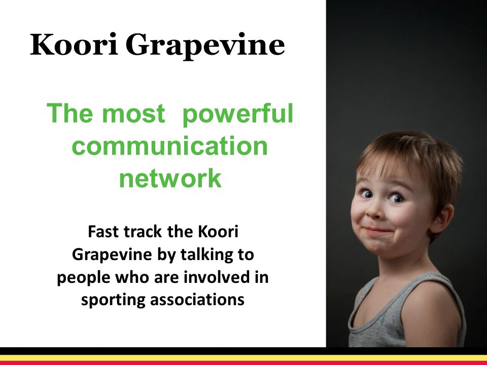 Koori Grapevine The most powerful communication network Fast track the Koori Grapevine by talking to people who are involved in sporting associations