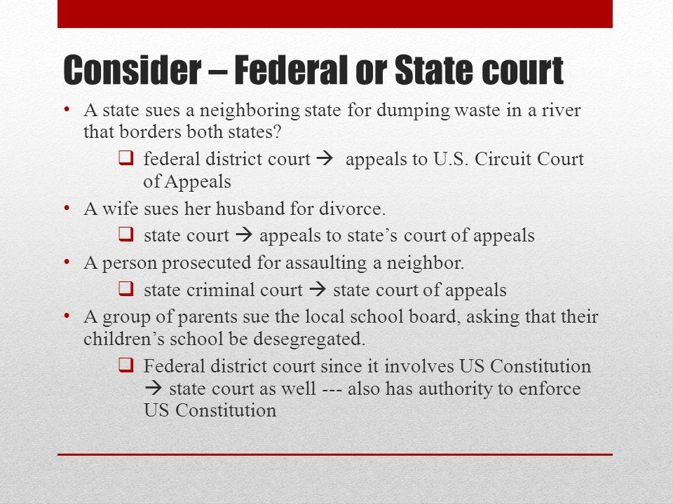 Consider – Federal or State court A state sues a neighboring state for dumping waste in a river that borders both states?  federal district court  a