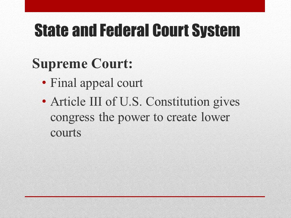 State and Federal Court System Supreme Court: Final appeal court Article III of U.S. Constitution gives congress the power to create lower courts