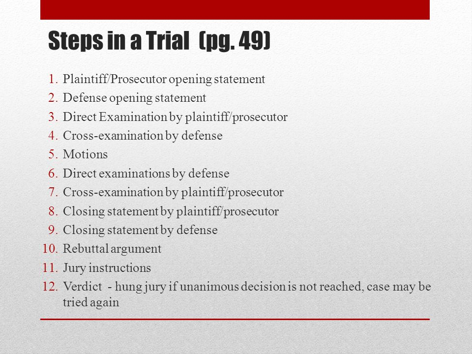 Steps in a Trial (pg. 49) 1.Plaintiff/Prosecutor opening statement 2.Defense opening statement 3.Direct Examination by plaintiff/prosecutor 4.Cross-ex