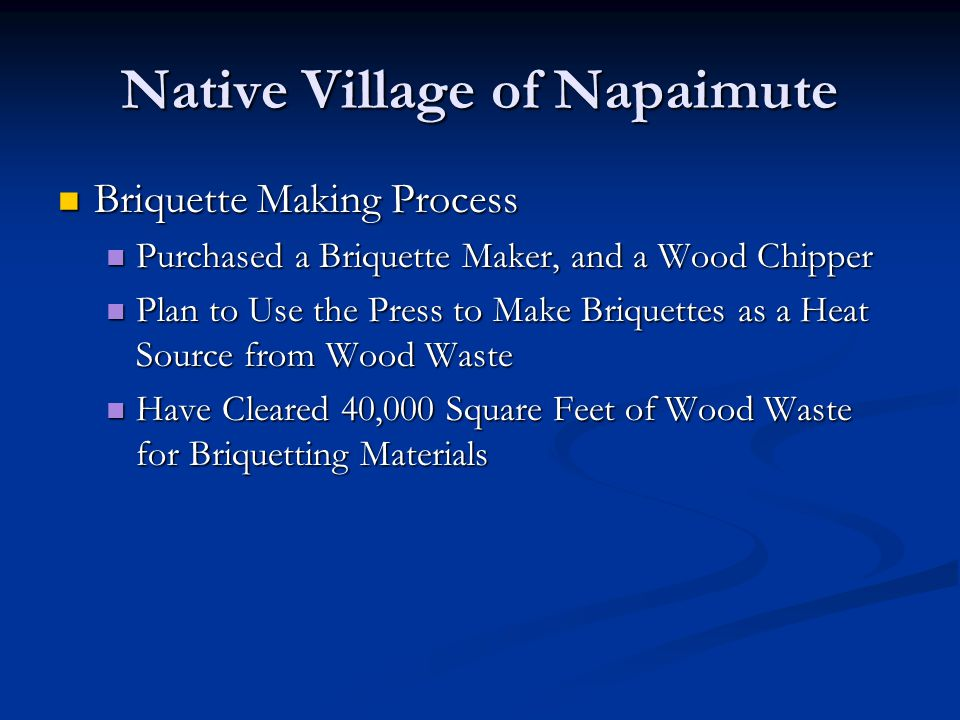 Native Village of Napaimute Briquette Making Process Briquette Making Process Purchased a Briquette Maker, and a Wood Chipper Purchased a Briquette Maker, and a Wood Chipper Plan to Use the Press to Make Briquettes as a Heat Source from Wood Waste Plan to Use the Press to Make Briquettes as a Heat Source from Wood Waste Have Cleared 40,000 Square Feet of Wood Waste for Briquetting Materials Have Cleared 40,000 Square Feet of Wood Waste for Briquetting Materials
