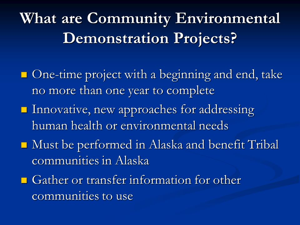 What are Community Environmental Demonstration Projects? One-time project with a beginning and end, take no more than one year to complete One-time pr