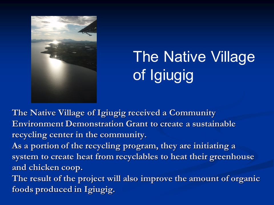 The Native Village of Igiugig received a Community Environment Demonstration Grant to create a sustainable recycling center in the community. As a por