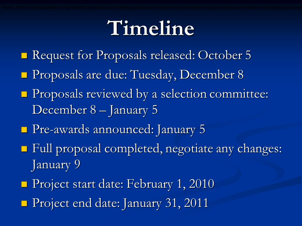 Important Dates Recipients will attend project orientation training during Alaska Forum on the Environment, February 8-12 (must include travel funds in proposal, either direct or matching) Recipients will attend project orientation training during Alaska Forum on the Environment, February 8-12 (must include travel funds in proposal, either direct or matching) Recipients will share project outcomes during ATCEM or IGAP Training 2010 (October or November) and/or AFE 2011 Recipients will share project outcomes during ATCEM or IGAP Training 2010 (October or November) and/or AFE 2011 Reports will be due quarterly Reports will be due quarterly RurAL CAP and Alaska Native Tribal Health Consortium are soliciting proposals for community demonstration projects that are innovative and address approaches for enhancing human health or the environment of Tribal communities in rural Alaska for the benefit of Tribal communities in Alaska.