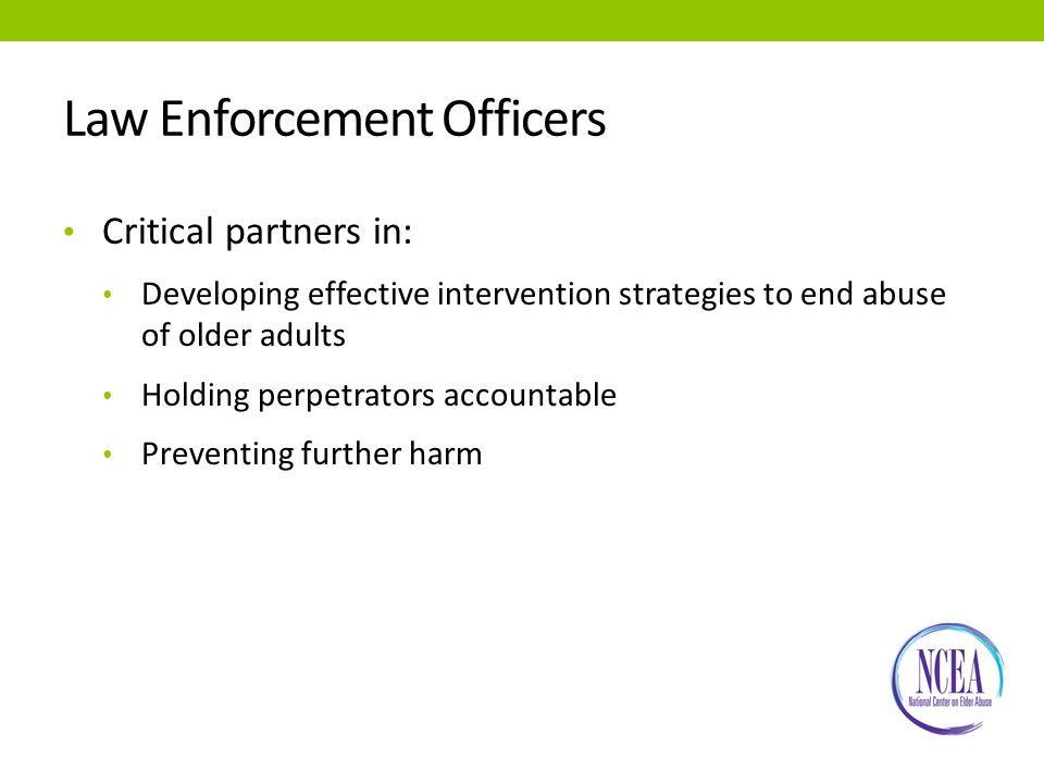 Law Enforcement Officers Critical partners in: Developing effective intervention strategies to end abuse of older adults Holding perpetrators accountable Preventing further harm