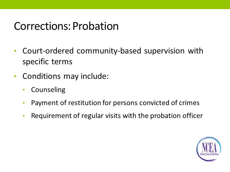 Corrections: Probation Court-ordered community-based supervision with specific terms Conditions may include: Counseling Payment of restitution for persons convicted of crimes Requirement of regular visits with the probation officer