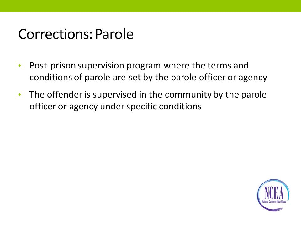 Corrections: Parole Post-prison supervision program where the terms and conditions of parole are set by the parole officer or agency The offender is supervised in the community by the parole officer or agency under specific conditions