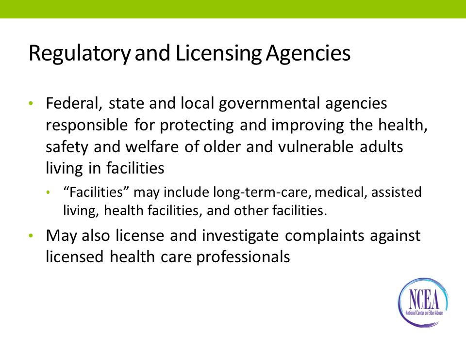 Regulatory and Licensing Agencies Federal, state and local governmental agencies responsible for protecting and improving the health, safety and welfare of older and vulnerable adults living in facilities Facilities may include long-term-care, medical, assisted living, health facilities, and other facilities.