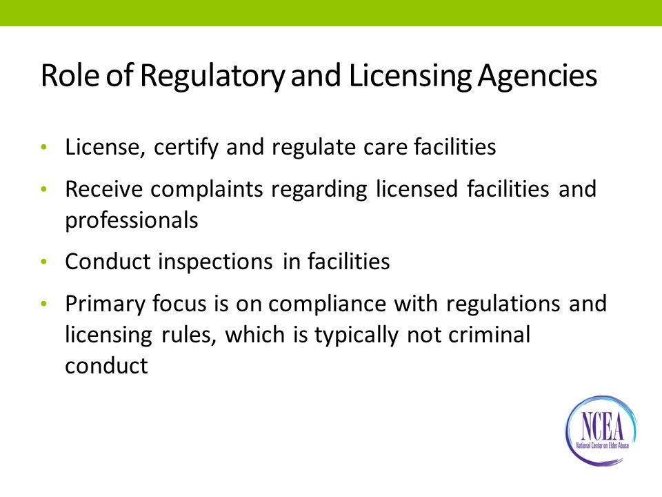 Role of Regulatory and Licensing Agencies License, certify and regulate care facilities Receive complaints regarding licensed facilities and professionals Conduct inspections in facilities Primary focus is on compliance with regulations and licensing rules, which is typically not criminal conduct