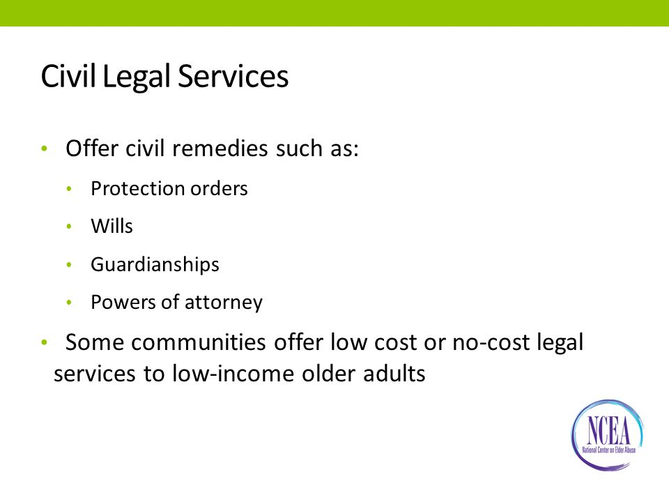 Civil Legal Services Offer civil remedies such as: Protection orders Wills Guardianships Powers of attorney Some communities offer low cost or no-cost legal services to low-income older adults
