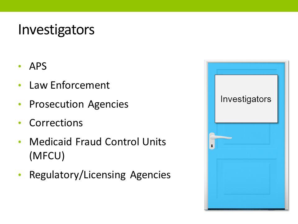 Investigators APS Law Enforcement Prosecution Agencies Corrections Medicaid Fraud Control Units (MFCU) Regulatory/Licensing Agencies Investigators