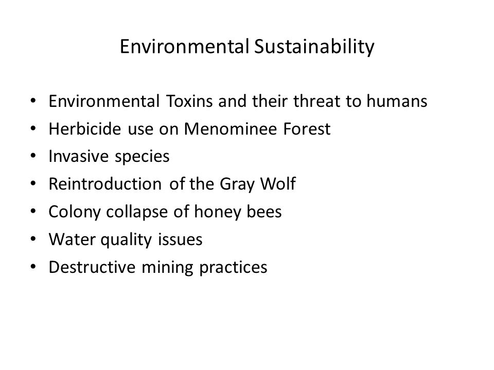 Environmental Sustainability Environmental Toxins and their threat to humans Herbicide use on Menominee Forest Invasive species Reintroduction of the Gray Wolf Colony collapse of honey bees Water quality issues Destructive mining practices