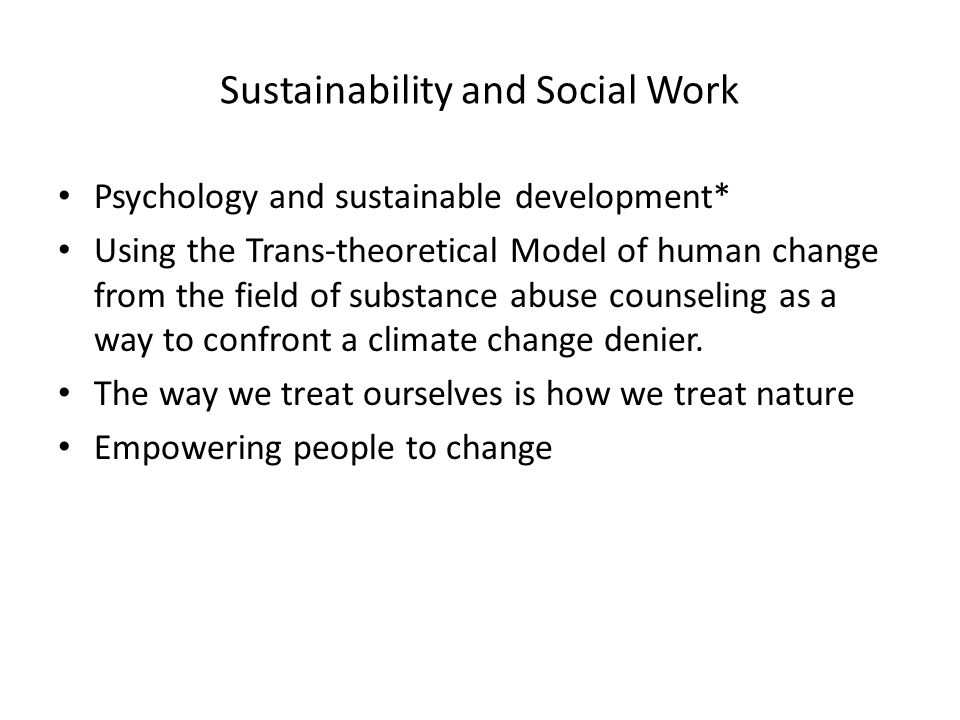 Sustainability and Social Work Psychology and sustainable development* Using the Trans-theoretical Model of human change from the field of substance abuse counseling as a way to confront a climate change denier.