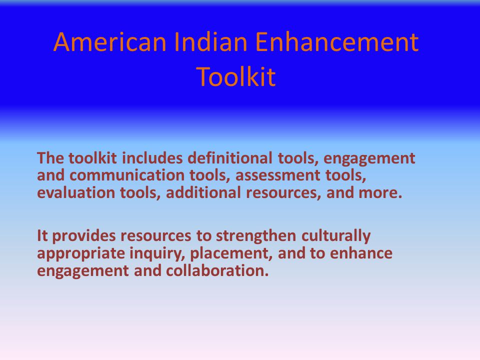 American Indian Enhancement Toolkit The toolkit includes definitional tools, engagement and communication tools, assessment tools, evaluation tools, a