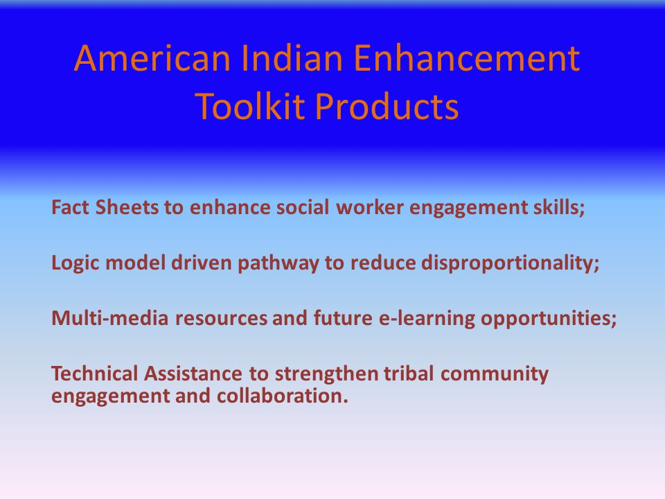 American Indian Enhancement Toolkit Products Fact Sheets to enhance social worker engagement skills; Logic model driven pathway to reduce disproportio