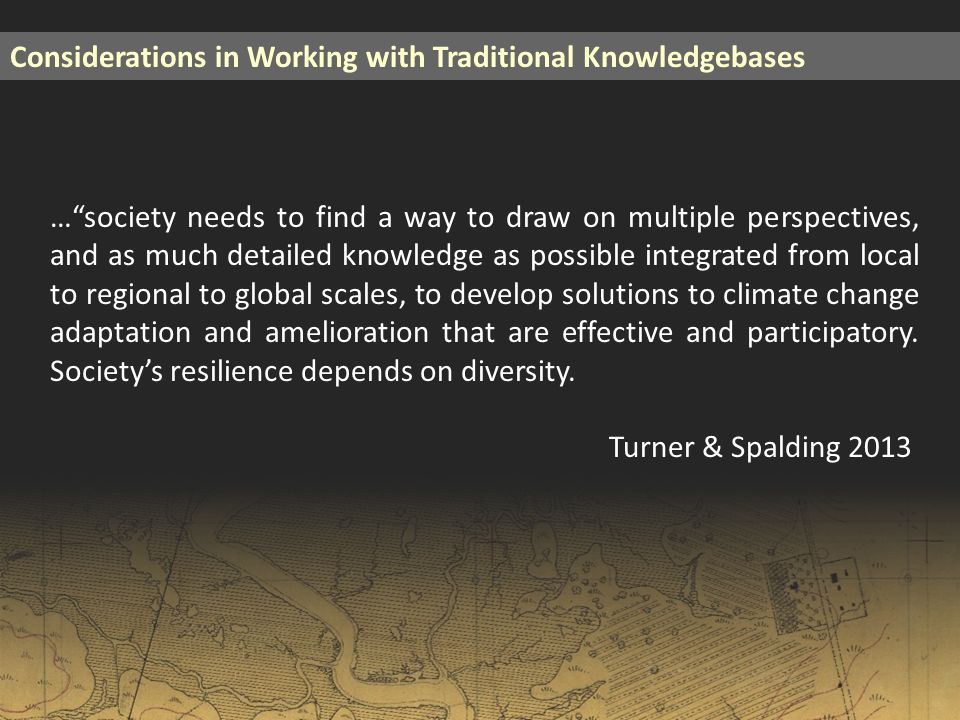 Considerations in Working with Traditional Knowledgebases … society needs to find a way to draw on multiple perspectives, and as much detailed knowledge as possible integrated from local to regional to global scales, to develop solutions to climate change adaptation and amelioration that are effective and participatory.