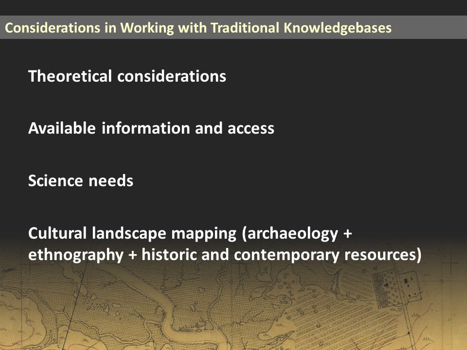 Theoretical considerations Available information and access Science needs Cultural landscape mapping (archaeology + ethnography + historic and contemporary resources) Considerations in Working with Traditional Knowledgebases