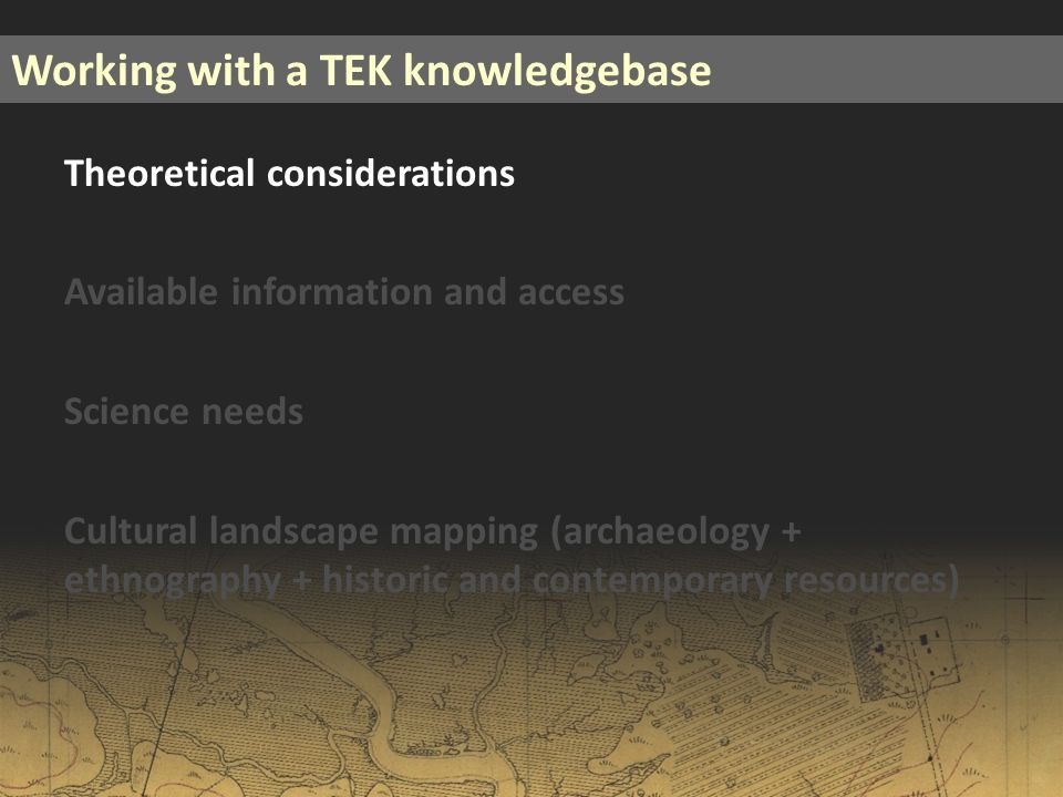 Theoretical considerations Available information and access Science needs Cultural landscape mapping (archaeology + ethnography + historic and contemporary resources) Working with a TEK knowledgebase