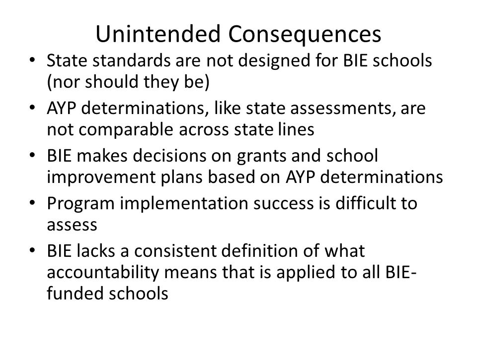 Unintended Consequences State standards are not designed for BIE schools (nor should they be) AYP determinations, like state assessments, are not comp
