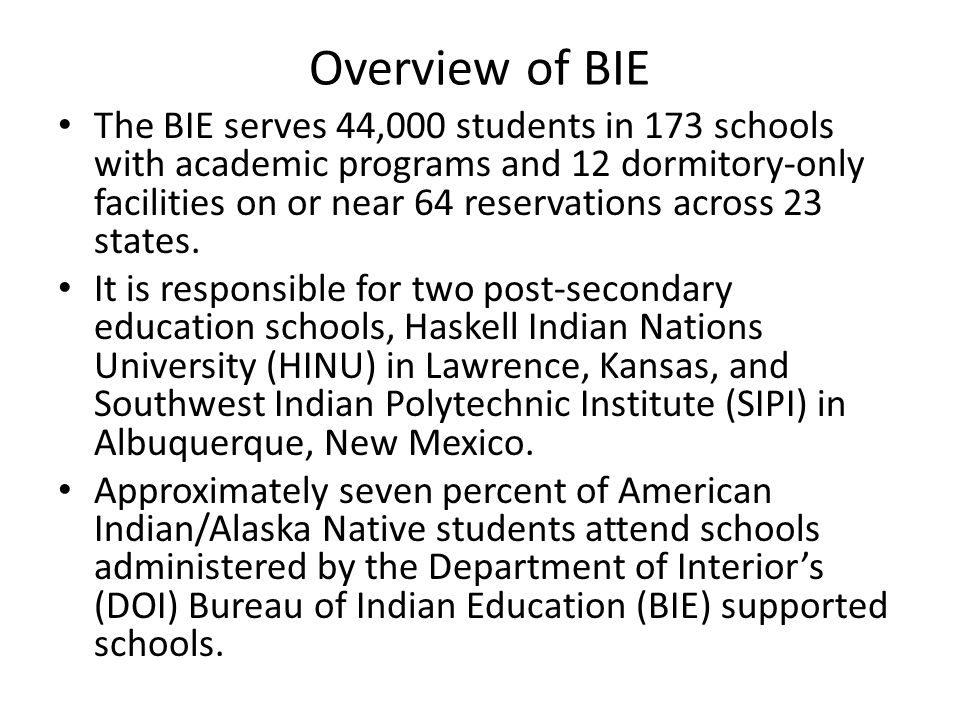 Overview of BIE The BIE serves 44,000 students in 173 schools with academic programs and 12 dormitory-only facilities on or near 64 reservations acros