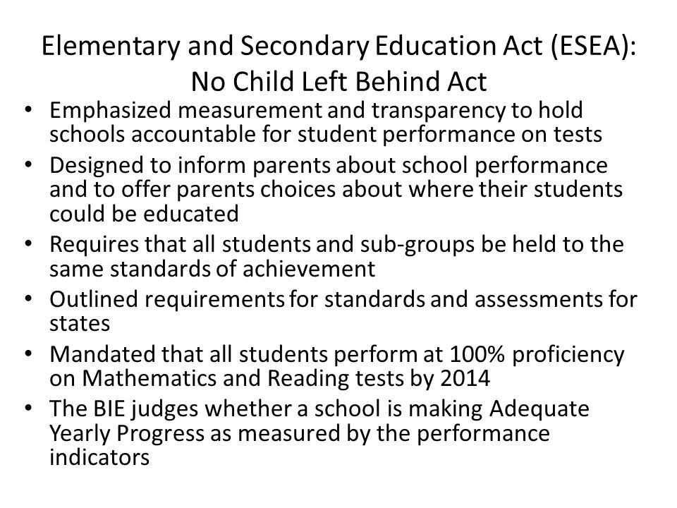 Elementary and Secondary Education Act (ESEA): No Child Left Behind Act Emphasized measurement and transparency to hold schools accountable for studen
