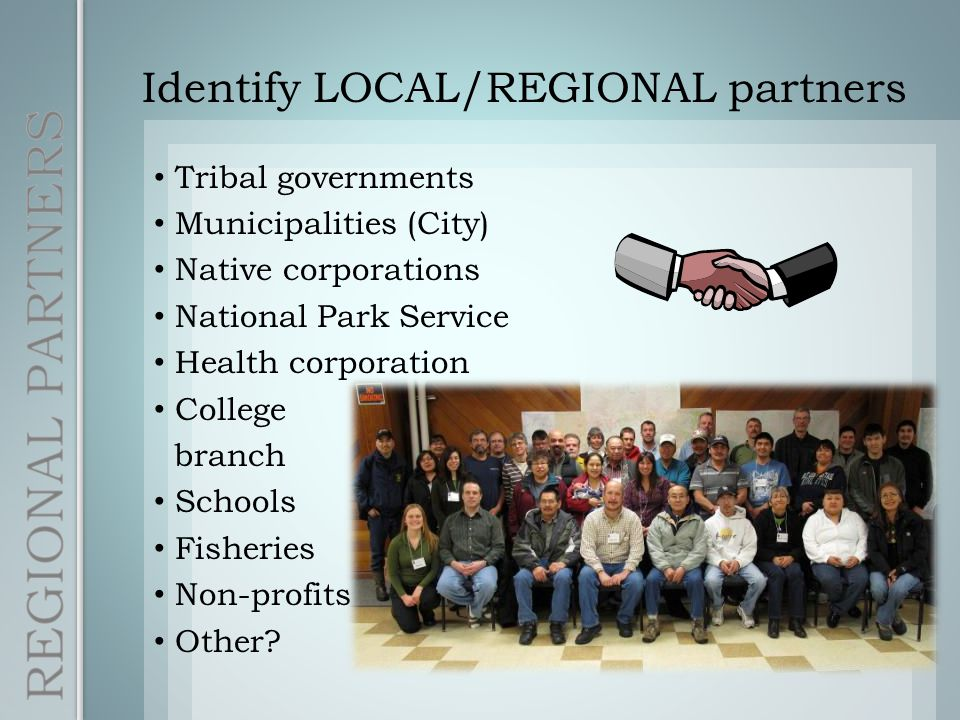 Identify LOCAL/REGIONAL partners Tribal governments Municipalities (City) Native corporations National Park Service Health corporation College branch Schools Fisheries Non-profits Other