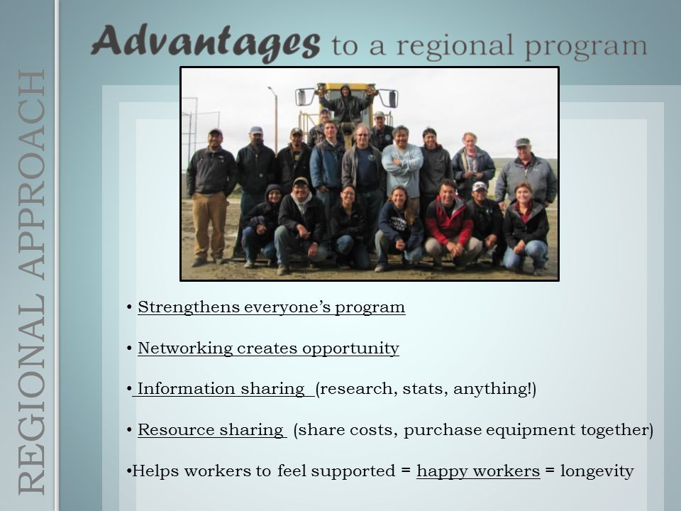 Strengthens everyone's program Networking creates opportunity Information sharing (research, stats, anything!) Resource sharing (share costs, purchase equipment together) Helps workers to feel supported = happy workers = longevity REGIONAL APPROACH