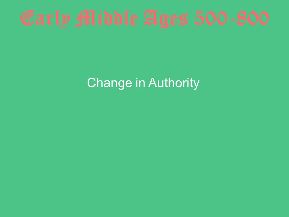 Early Middle Ages 500-800 Change in Authority