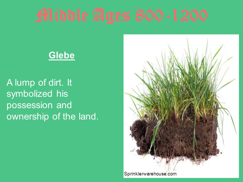 Middle Ages 800-1200 Glebe A lump of dirt.It symbolized his possession and ownership of the land.