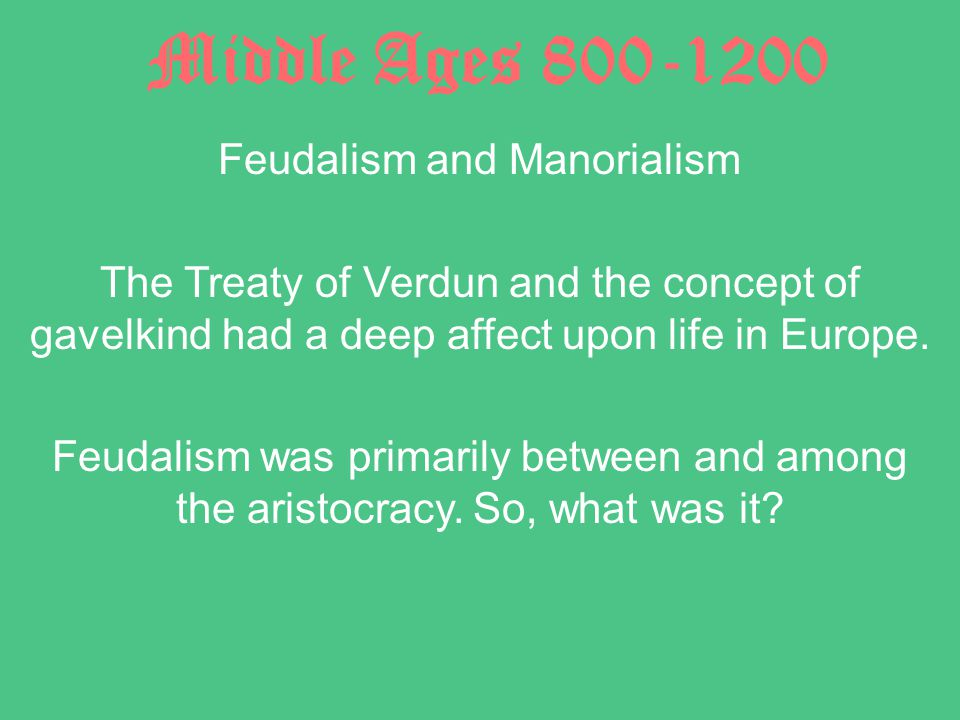 Middle Ages 800-1200 Feudalism and Manorialism The Treaty of Verdun and the concept of gavelkind had a deep affect upon life in Europe.